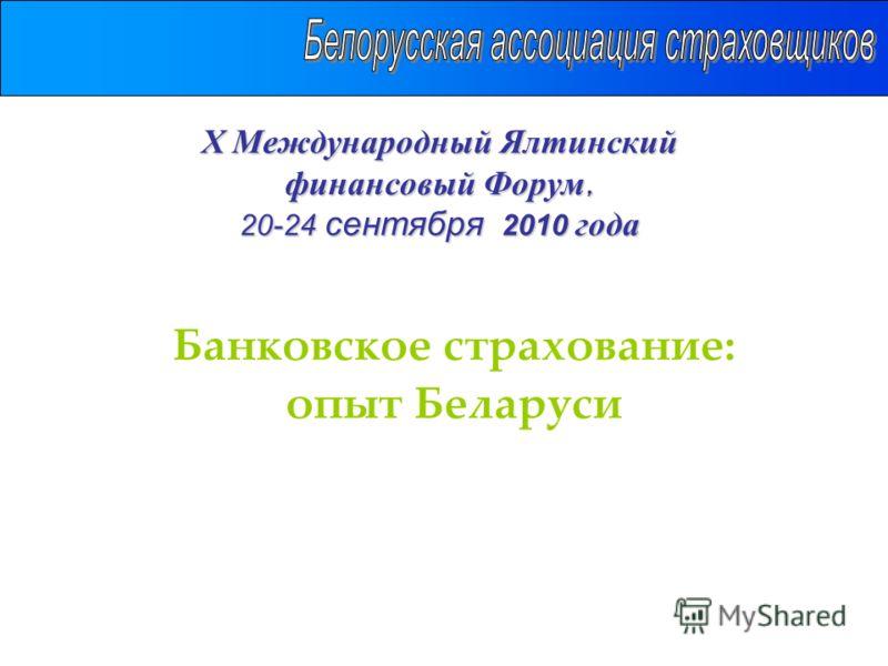 Х Международный Ялтинский финансовый Форум, 20-24 сентября 2010 года Банковское страхование: опыт Беларуси