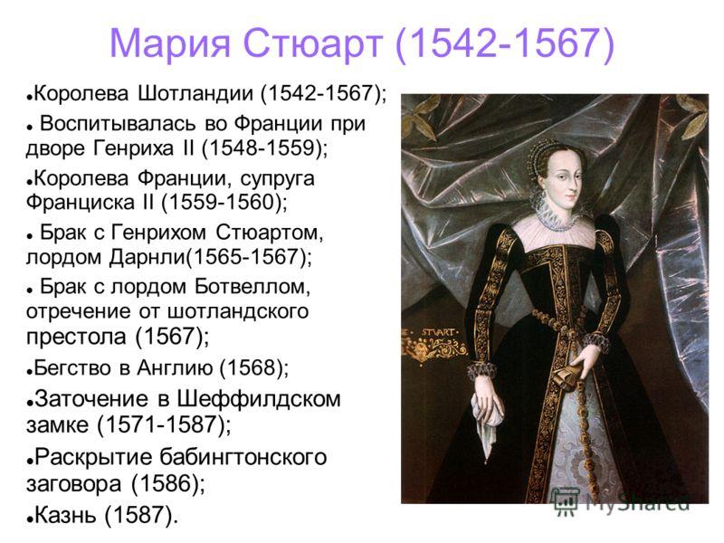 Мария Стюарт (1542-1567) Королева Шотландии (1542-1567); Воспитывалась во Франции при дворе Генриха II (1548-1559); Королева Франции, супруга Франциска II (1559-1560); Брак с Генрихом Стюартом, лордом Дарнли(1565-1567); Брак с лордом Ботвеллом, отреч