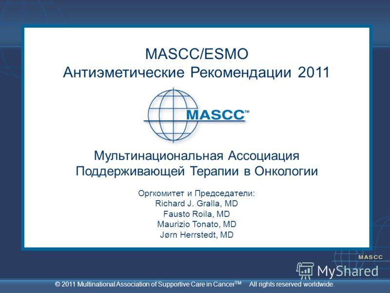 © 2011 Multinational Association of Supportive Care in Cancer TM All rights reserved worldwide. MASCC/ESMO Антиэметические Рекомендации 2011 Мультинациональная Ассоциация Поддерживающей Терапии в Онкологии Оргкомитет и Председатели: Richard J. Gralla