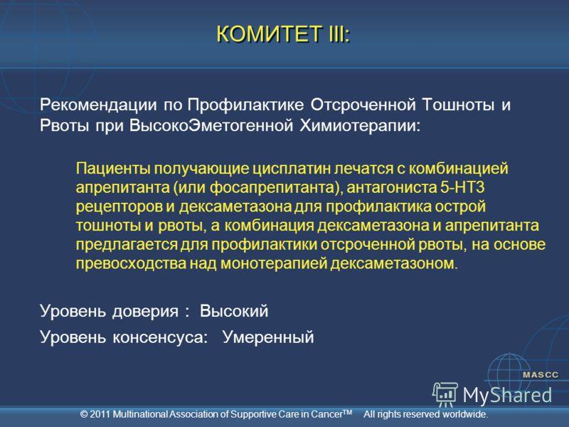 © 2011 Multinational Association of Supportive Care in Cancer TM All rights reserved worldwide. КОМИТЕТ III: Рекомендации по Профилактике Отсроченной Тошноты и Рвоты при ВысокоЭметогенной Химиотерапии: Пациенты получающие цисплатин лечатся с комбинац
