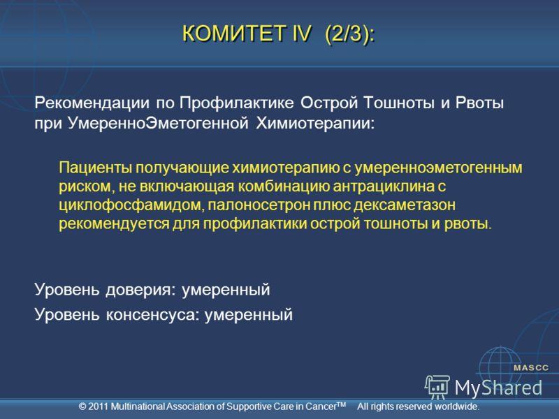 © 2011 Multinational Association of Supportive Care in Cancer TM All rights reserved worldwide. КОМИТЕТ IV (2/3): Рекомендации по Профилактике Острой Тошноты и Рвоты при УмеренноЭметогенной Химиотерапии: Пациенты получающие химиотерапию с умеренноэме