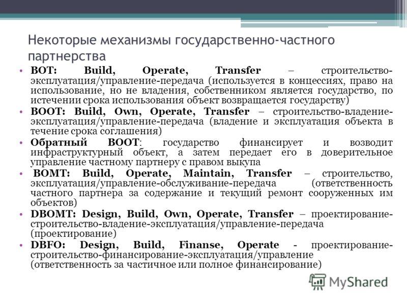 Некоторые механизмы государственно-частного партнерства BOT: Build, Operate, Transfer – строительство- эксплуатация/управление-передача (используется в концессиях, право на использование, но не владения, собственником является государство, по истечен