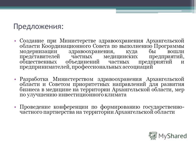 Предложения: Создание при Министерстве здравоохранения Архангельской области Координационного Совета по выполнению Программы модернизации здравоохранения, куда бы вошли представителей частных медицинских предприятий, общественных объединений частных