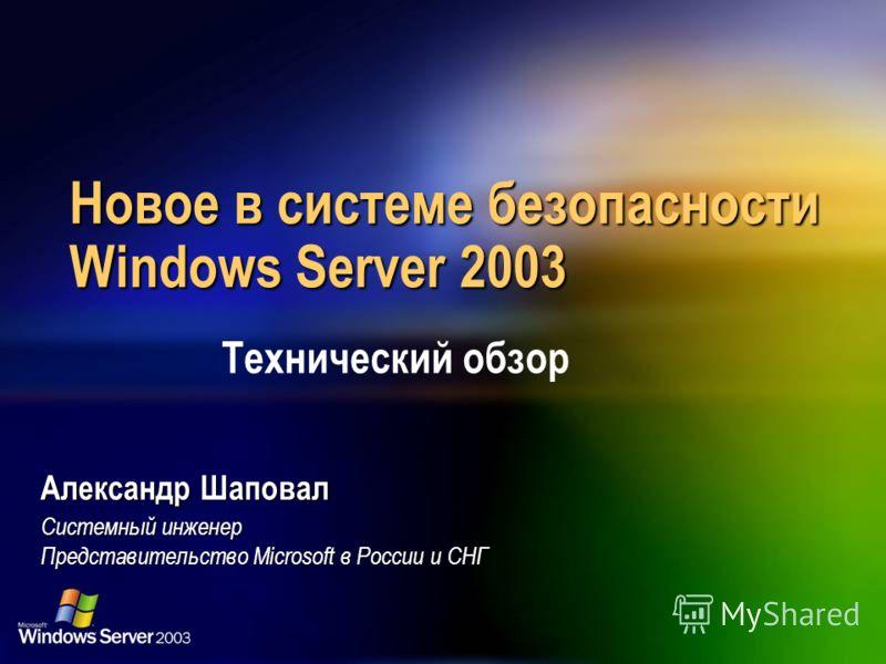 Новое в системе безопасности Windows Server 2003 Александр Шаповал Системный инженер Представительство Microsoft в России и СНГ Технический обзор