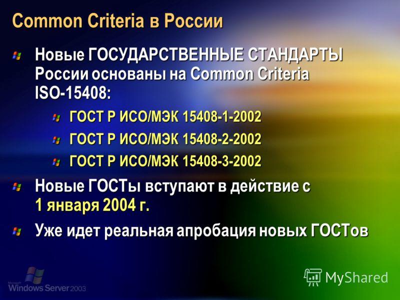 Common Criteria в России Новые ГОСУДАРСТВЕННЫЕ СТАНДАРТЫ России основаны на Common Criteria ISO-15408: ГОСТ Р ИСО/МЭК 15408-1-2002 ГОСТ Р ИСО/МЭК 15408-2-2002 ГОСТ Р ИСО/МЭК 15408-3-2002 Новые ГОСТы вступают в действие с 1 января 2004 г. Уже идет реа