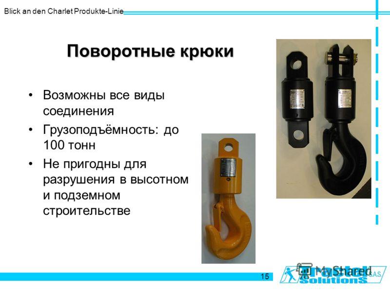 Blick an den Charlet Produkte-Linie 15 Поворотные крюки Возможны все виды соединения Грузоподъёмность: до 100 тонн Не пригодны для разрушения в высотном и подземном строительстве