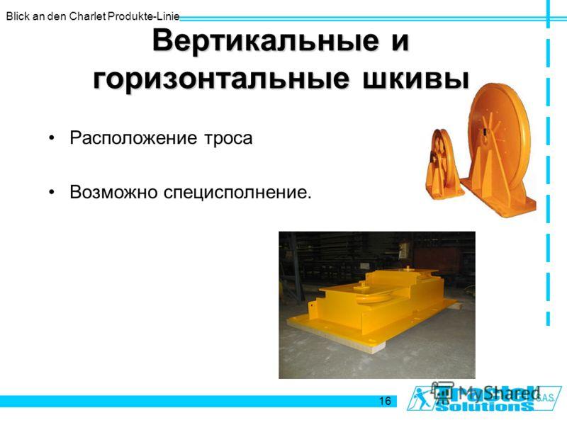 Blick an den Charlet Produkte-Linie 16 Вертикальные и горизонтальные шкивы Расположение троса Возможно специсполнение.