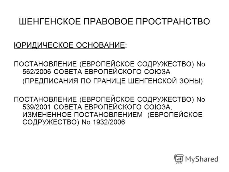 ШЕНГЕНСКОЕ ПРАВОВОЕ ПРОСТРАНСТВО ЮРИДИЧЕСКОЕ ОСНОВАНИЕ: ПОСТАНОВЛЕНИЕ (ЕВРОПЕЙСКОЕ СОДРУЖЕСТВО) No 562/2006 СОВЕТА ЕВРОПЕЙСКОГО СОЮЗА (ПРЕДПИСАНИЯ ПО ГРАНИЦЕ ШЕНГЕНСКОЙ ЗОНЫ) ПОСТАНОВЛЕНИЕ (ЕВРОПЕЙСКОЕ СОДРУЖЕСТВО) No 539/2001 СОВЕТА ЕВРОПЕЙСКОГО СОЮ