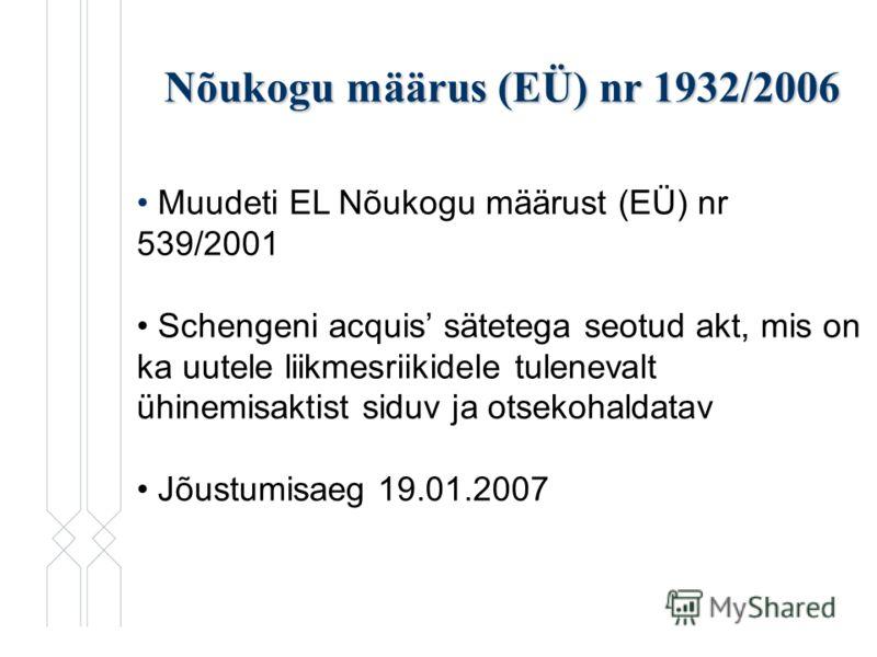 Nõukogu määrus (EÜ) nr 1932/2006 Muudeti EL Nõukogu määrust (EÜ) nr 539/2001 Schengeni acquis sätetega seotud akt, mis on ka uutele liikmesriikidele tulenevalt ühinemisaktist siduv ja otsekohaldatav Jõustumisaeg 19.01.2007