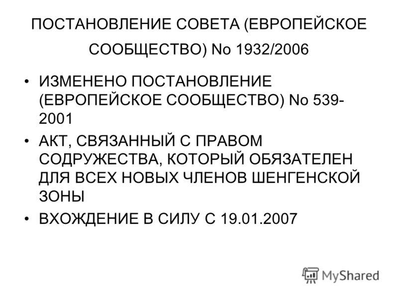 ПОСТАНОВЛЕНИЕ СОВЕТА (ЕВРОПЕЙСКОЕ СООБЩЕСТВО) No 1932/2006 ИЗМЕНЕНО ПОСТАНОВЛЕНИЕ (ЕВРОПЕЙСКОЕ СООБЩЕСТВО) No 539- 2001 АКТ, СВЯЗАННЫЙ С ПРАВОМ СОДРУЖЕСТВА, КОТОРЫЙ ОБЯЗАТЕЛЕН ДЛЯ ВСЕХ НОВЫХ ЧЛЕНОВ ШЕНГЕНСКОЙ ЗОНЫ ВХОЖДЕНИЕ В СИЛУ С 19.01.2007