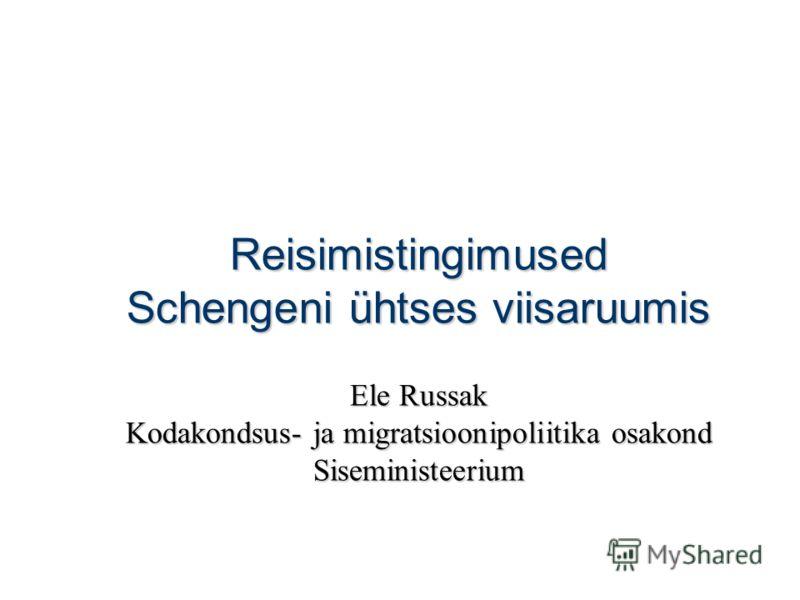 Reisimistingimused Schengeni ühtses viisaruumis Ele Russak Kodakondsus- ja migratsioonipoliitika osakond Siseministeerium