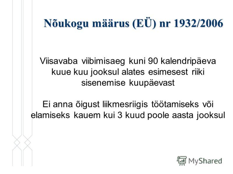 Nõukogu määrus (EÜ) nr 1932/2006 Viisavaba viibimisaeg kuni 90 kalendripäeva kuue kuu jooksul alates esimesest riiki sisenemise kuupäevast Ei anna õigust liikmesriigis töötamiseks või elamiseks kauem kui 3 kuud poole aasta jooksul