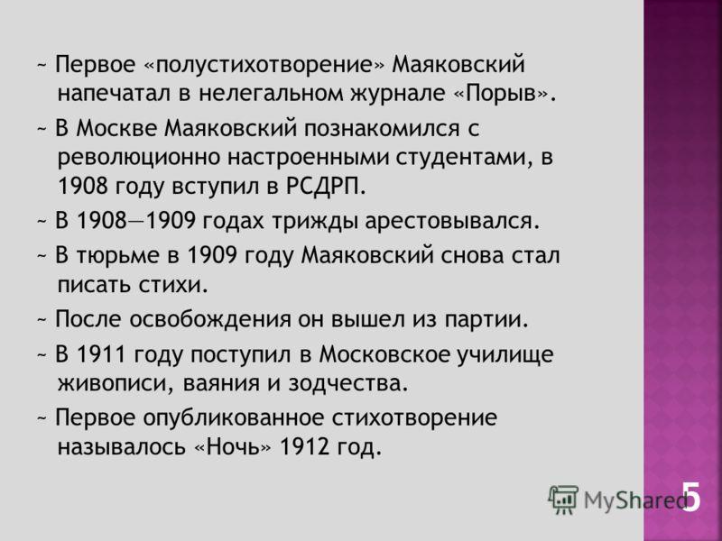 ~ Первое «полустихотворение» Маяковский напечатал в нелегальном журнале «Порыв». ~ В Москве Маяковский познакомился с революционно настроенными студентами, в 1908 году вступил в РСДРП. ~ В 19081909 годах трижды арестовывался. ~ В тюрьме в 1909 году М