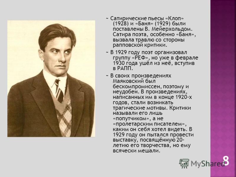 ~ Сатирические пьесы «Клоп» (1928) и «Баня» (1929) были поставлены В. Мейерхольдом. Сатира поэта, особенно «Баня», вызвала травлю со стороны рапповской критики. ~ В 1929 году поэт организовал группу «РЕФ», но уже в феврале 1930 года ушёл из неё, всту