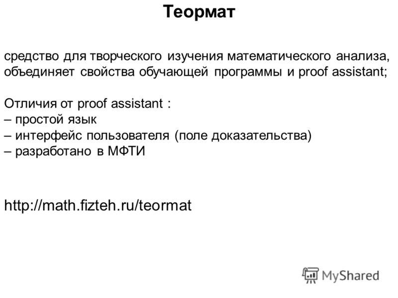 средство для творческого изучения математического анализа, объединяет свойства обучающей программы и proof assistant; Отличия от proof assistant : – простой язык – интерфейс пользователя (поле доказательства) – разработано в МФТИ http://math.fizteh.r
