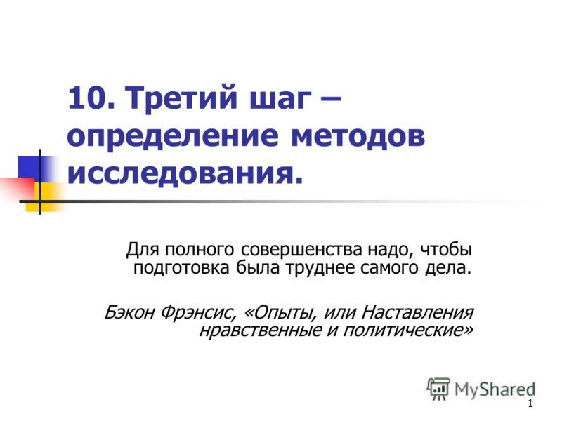 1 10. Третий шаг – определение методов исследования. Для полного совершенства надо, чтобы подготовка была труднее самого дела. Бэкон Фрэнсис, «Опыты, или Наставления нравственные и политические»
