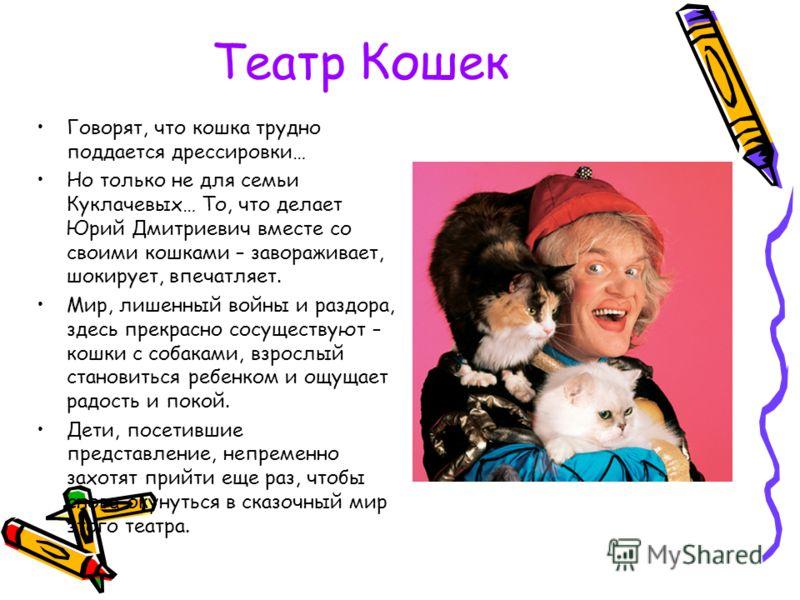 Театр Кошек Говорят, что кошка трудно поддается дрессировки… Но только не для семьи Куклачевых… То, что делает Юрий Дмитриевич вместе со своими кошками – завораживает, шокирует, впечатляет. Мир, лишенный войны и раздора, здесь прекрасно сосуществуют