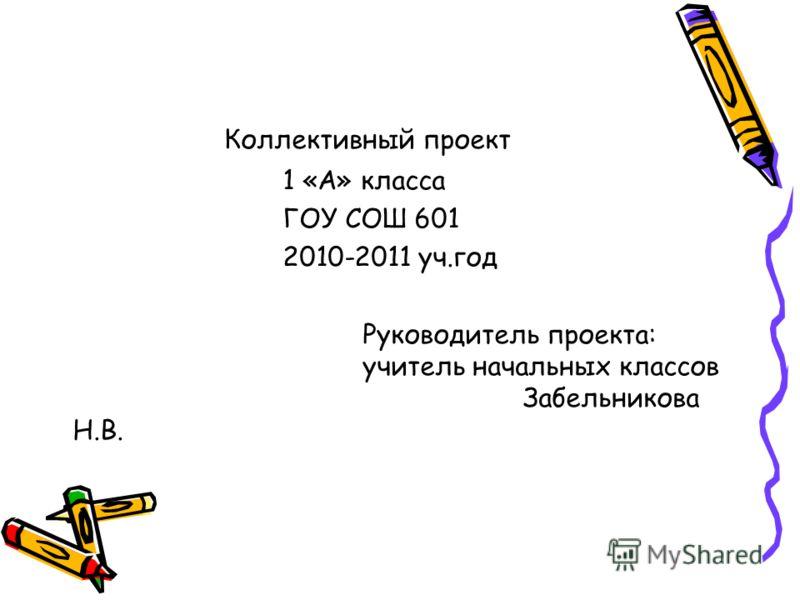 Коллективный проект 1 «А» класса ГОУ СОШ 601 2010-2011 уч.год Руководитель проекта: учитель начальных классов Забельникова Н.В.