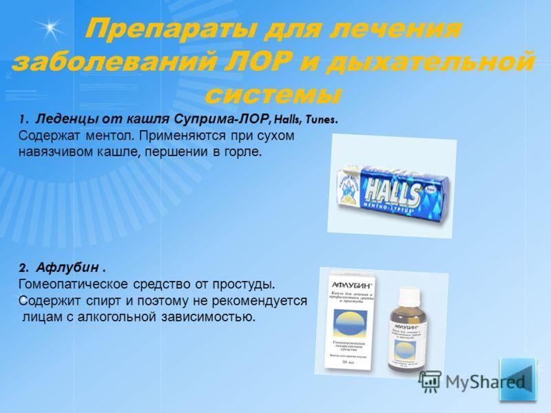 Препараты для лечения заболеваний ЛОР и дыхательной системы 1. Леденцы от кашля Суприма - ЛОР, Halls, Tunes. Содержат ментол. Применяются при сухом навязчивом кашле, першении в горле. 2. Афлубин. Гомеопатическое средство от простуды. Содержит спирт и