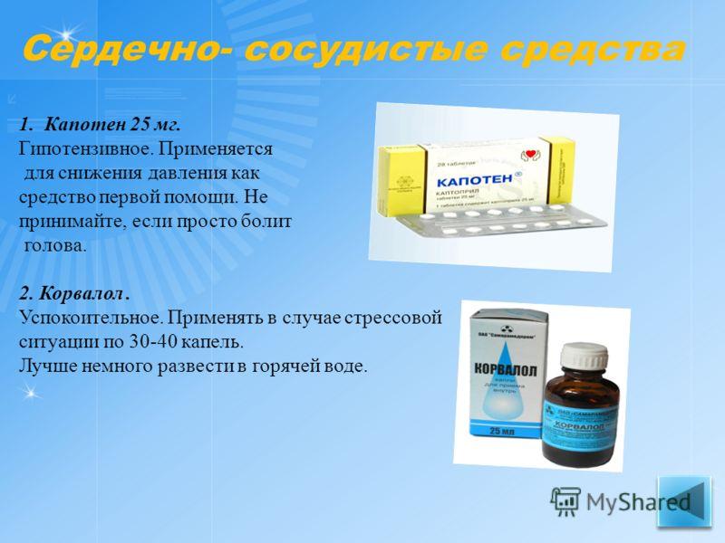 Сердечно- сосудистые средства 1. Капотен 25 мг. Гипотензивное. Применяется для снижения давления как средство первой помощи. Не принимайте, если просто болит голова. 2. Корвалол. Успокоительное. Применять в случае стрессовой ситуации по 30-40 капель.