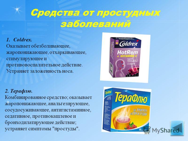 Средства от простудных заболеваний 1.Coldrex. Оказывает обезболивающее, жаропонижающее, отхаркивающее, стимулирующее и противовоспалительное действие. Устраняет заложенность носа. 2. Терафлю. Комбинированное средство; оказывает жаропонижающее, анальг