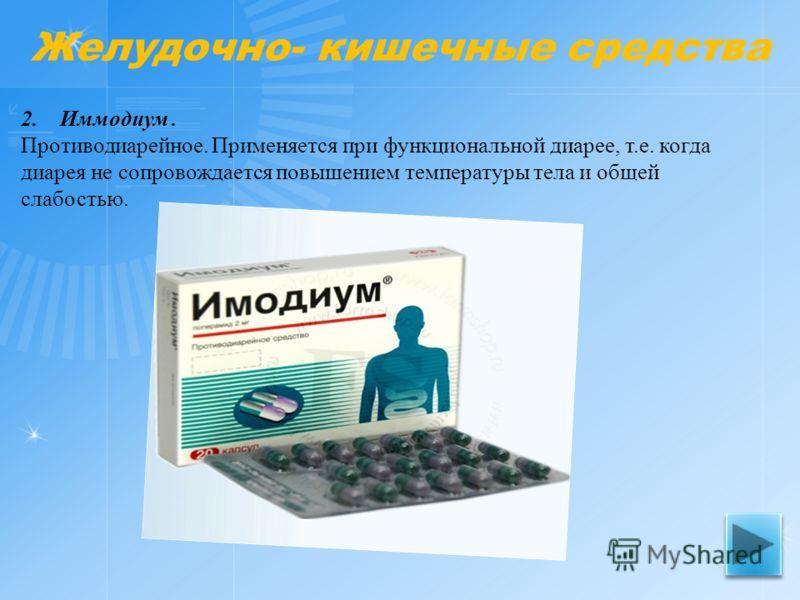 2. Иммодиум. Противодиарейное. Применяется при функциональной диарее, т.е. когда диарея не сопровождается повышением температуры тела и общей слабостью. Желудочно- кишечные средства