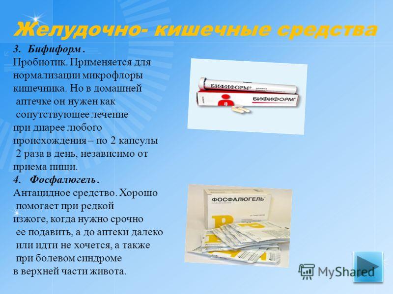 3.Бифиформ. Пробиотик. Применяется для нормализации микрофлоры кишечника. Но в домашней аптечке он нужен как сопутствующее лечение при диарее любого происхождения – по 2 капсулы 2 раза в день, независимо от приема пищи. 4. Фосфалюгель. Антацидное сре