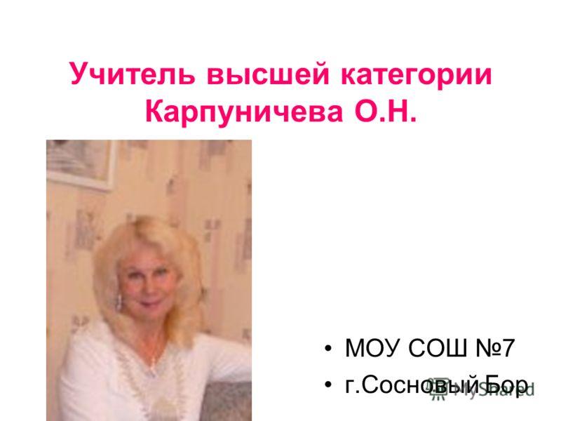 Учитель высшей категории Карпуничева О.Н. МОУ СОШ 7 г.Сосновый Бор