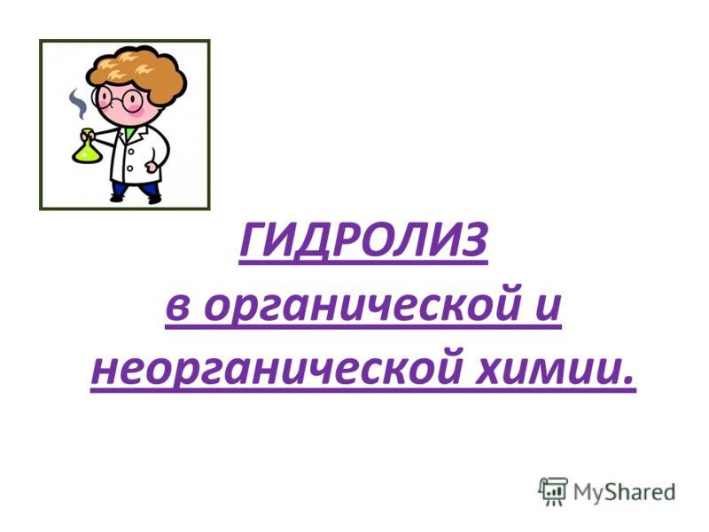 ГИДРОЛИЗ в органической и неорганической химии.