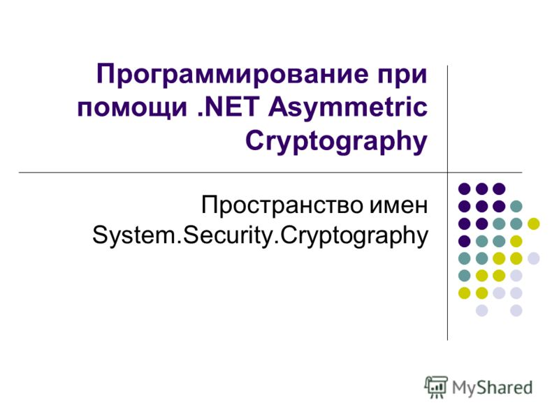 Программирование при помощи.NET Asymmetric Cryptography Пространство имен System.Security.Cryptography
