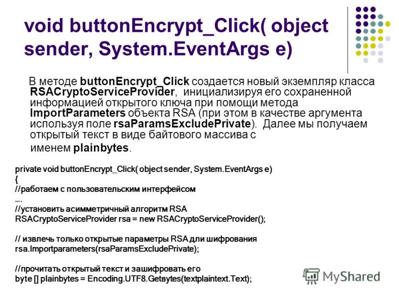 void buttonEncrypt_Click( object sender, System.EventArgs е) В методе buttonEncrypt_Click создается новый экземпляр класса RSACryptoServiceProvider, инициализируя eгo сохраненной информацией открытогo ключа при помощи метода ImportParameters объекта