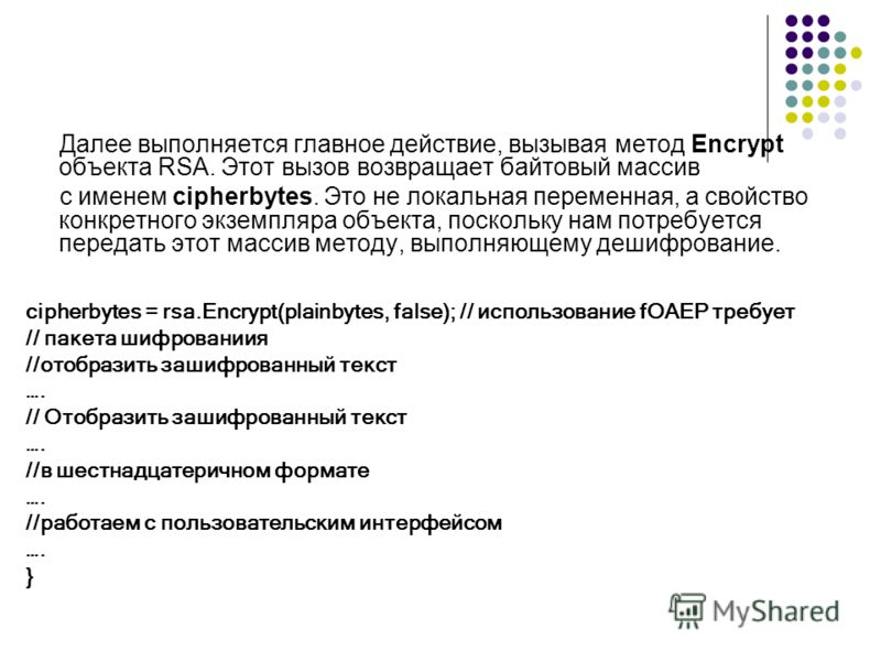 Далее выполняется главное действие, вызывая метод Encrypt объекта RSA. Этот вызов возвращает байтовый массив с именем cipherbytes. Это не локальная переменная, а свойство конкретного экземпляра объекта, поскольку нам потребуется передать этот массив