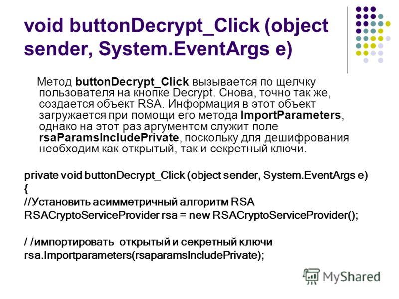 void buttonDecrypt_Click (object sender, System.EventArgs е) Метод buttonDecrypt_Click вызывается по щелчку пользователя на кнопке Decrypt. Снова, точно так же, создается объект RSA. Информация в этот объект загружается при помощи eгo метода ImportPa