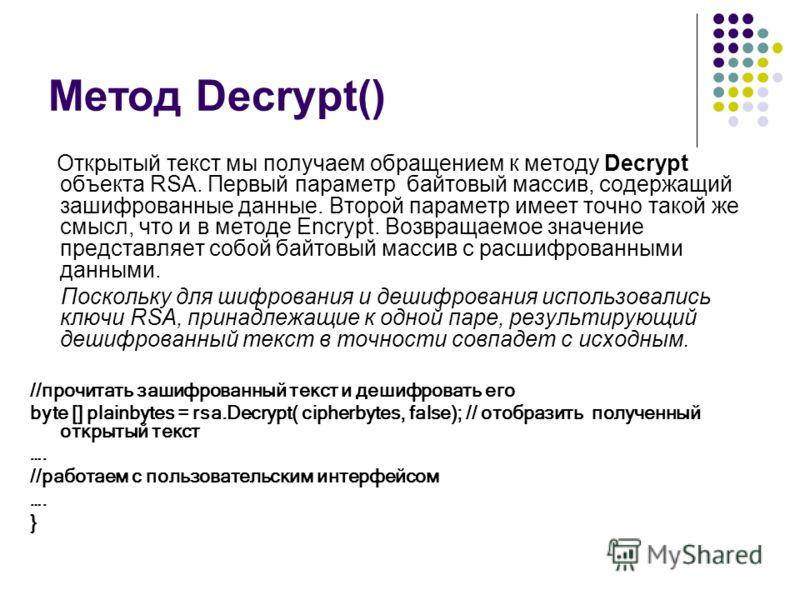 Метод Decrypt() Открытый текст мы получаем обращением к методу Decrypt объекта RSA. Первый параметр  байтовый массив, содержащий зашифрованные данные. Второй параметр имеет точно такой же смысл, что и в методе Encrypt. Возвращаемое значение представ