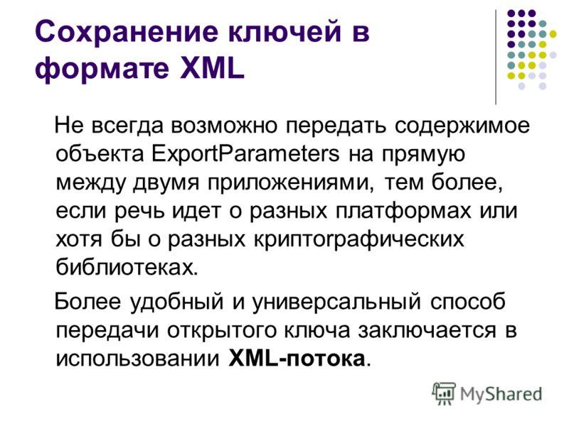 Сохранение ключей в формате XML Не всегда возможно передать содержимое объекта ExportParameters нa прямую между двумя приложениями, тем более, если речь идет о разных платформах или хотя бы о разных криптоrрафических библиотеках. Более удобный и унив