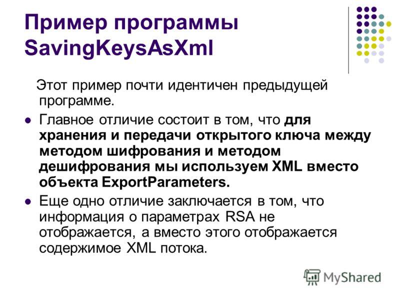 Пример программы SavingKeysAsXml Этот пример почти идентичен предыдущей программе. Главное отличие состоит в том, что для хранения и передачи открытогo ключа между методом шифрования и методом дешифрования мы используем XML вместо объекта ExportParam