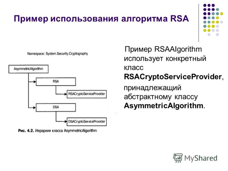 Пример использования алгоритма RSA Пример RSAAIgorithm использует конкретный класс RSACryptoServiceProvider, принадлежащий абстрактному классу AsymmetricAIgorithm.