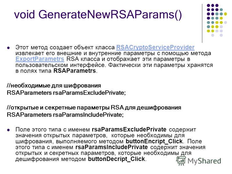 void GenerateNewRSAParams() Этот метод создает объект класса RSACryptoServiceProvider извлекает его внешние и внутренние параметры с помощью метода ExportParametrs RSA класса и отображает эти параметры в пользовательском интерфейсе. Фактически эти па
