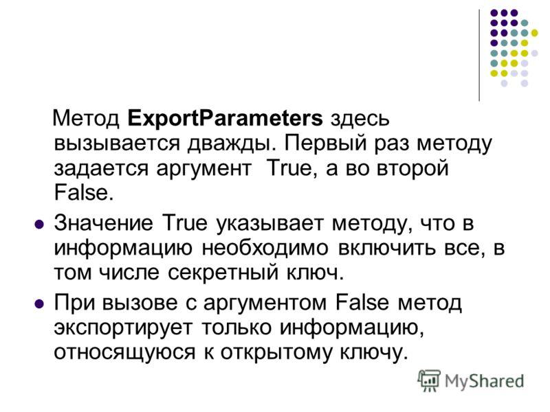 Метод ExportParameters здесь вызывается дважды. Первый раз методу задается аргумент True, а во второй  False. Значение True указывает методу, что в информацию необходимо включить все, в том числе секретный ключ. При вызове с аргyментом False метод э
