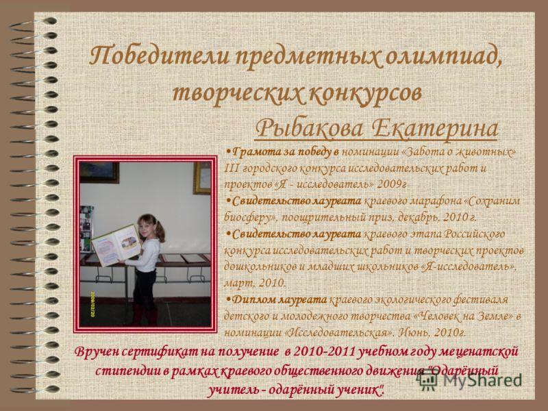 Рыбакова Екатерина Грамота за победу в номинации «Забота о животных» III городского конкурса исследовательских работ и проектов «Я - исследователь» 2009г Свидетельство лауреата краевого марафона «Сохраним биосферу», поощрительный приз, декабрь, 2010
