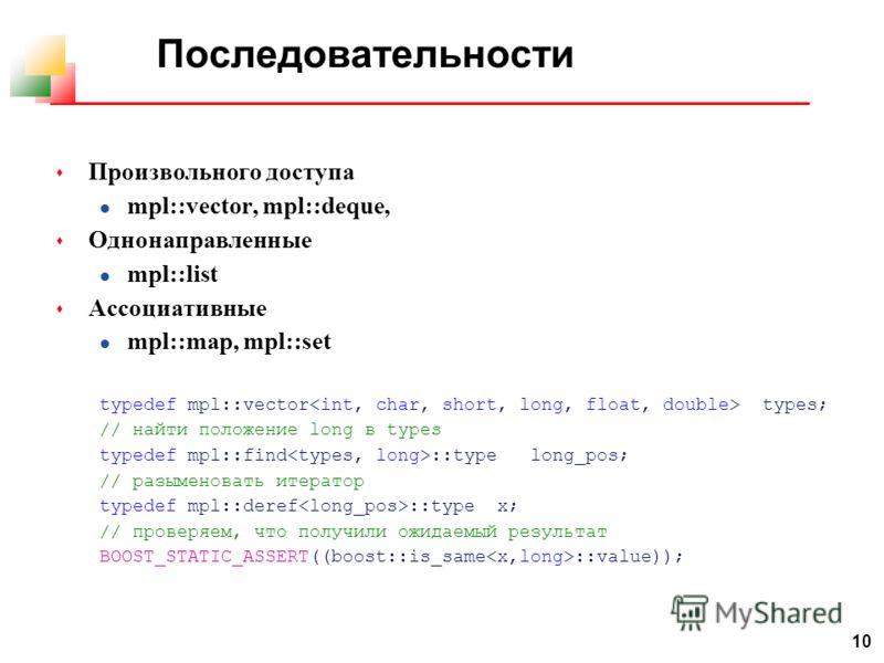 10 Последовательности s Произвольного доступа l mpl::vector, mpl::deque, s Однонаправленные l mpl::list s Ассоциативные l mpl::map, mpl::set typedef mpl::vector types; // найти положение long в types typedef mpl::find ::type long_pos; // разыменовать