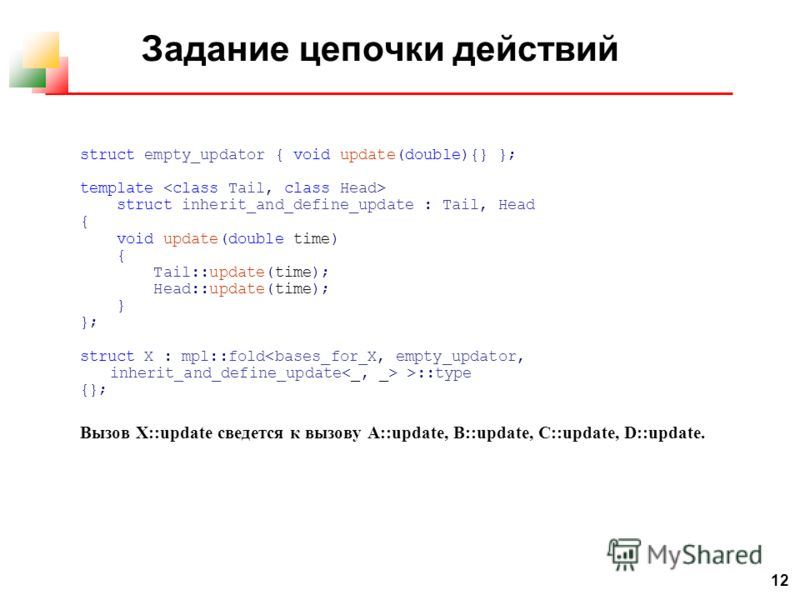 12 Задание цепочки действий struct empty_updator { void update(double){} }; template struct inherit_and_define_update : Tail, Head { void update(double time) { Tail::update(time); Head::update(time); } }; struct X : mpl::fold >::type {}; Вызов X::upd