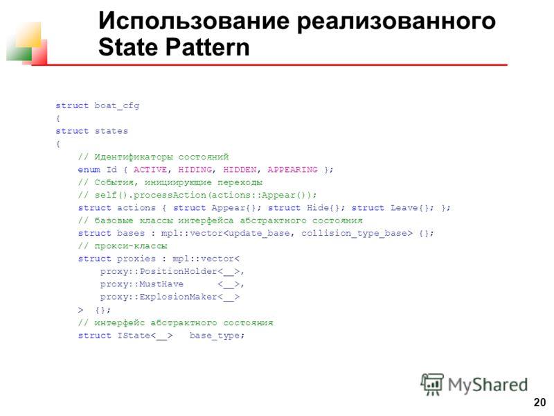 20 Использование реализованного State Pattern struct boat_cfg { struct states { // Идентификаторы состояний enum Id { ACTIVE, HIDING, HIDDEN, APPEARING }; // События, инициирующие переходы // self().processAction(actions::Appear()); struct actions {