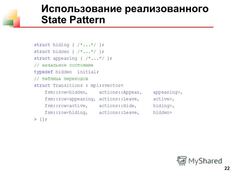 22 Использование реализованного State Pattern struct hiding { /*...*/ }; struct hidden { /*...*/ }; struct appearing { /*...*/ }; // начальное состояние typedef hidden initial; // таблица переходов struct Transitions : mpl::vector< fsm::row, fsm::row