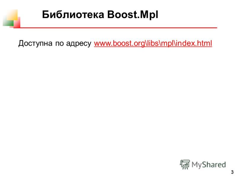 3 Библиотека Boost.Mpl Доступна по адресу www.boost.org\libs\mpl\index.htmlwww.boost.org\libs\mpl\index.html