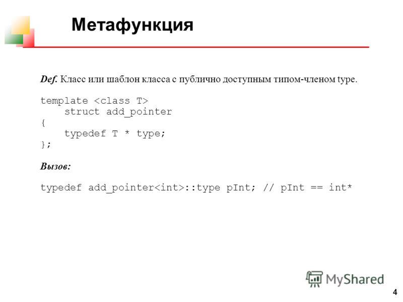 4 Метафункция Def. Класс или шаблон класса с публично доступным типом-членом type. template struct add_pointer { typedef T * type; }; Вызов: typedef add_pointer ::type pInt; // pInt == int*