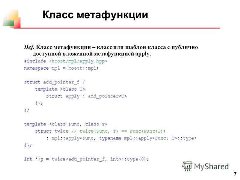 7 Класс метафункции Def. Класс метафункции – класс или шаблон класса с публично доступной вложенной метафункцией apply. #include namespace mpl = boost::mpl; struct add_pointer_f { template struct apply : add_pointer {}; }; template struct twice // tw