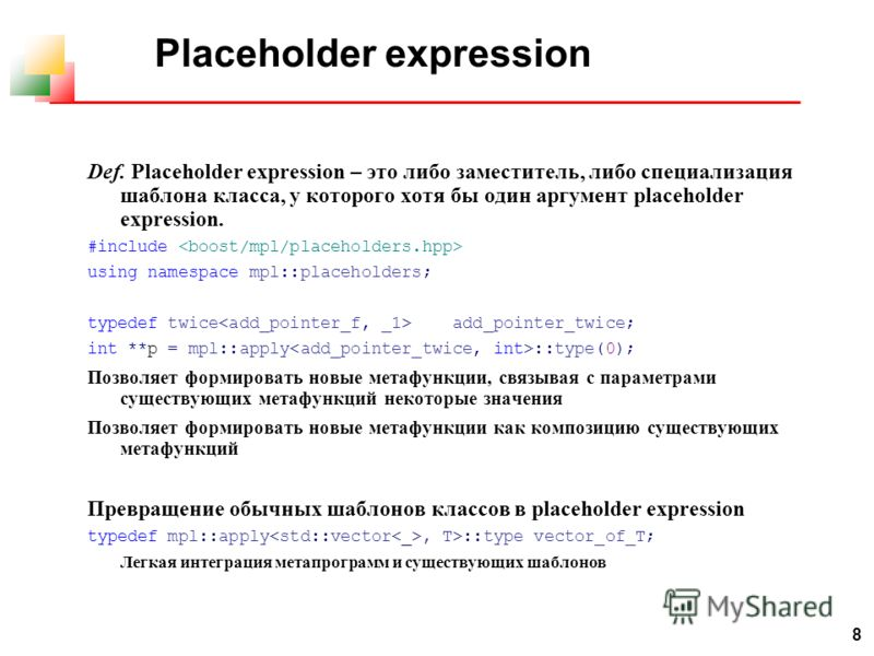 8 Placeholder expression Def. Placeholder expression – это либо заместитель, либо специализация шаблона класса, у которого хотя бы один аргумент placeholder expression. #include using namespace mpl::placeholders; typedef twice add_pointer_twice; int