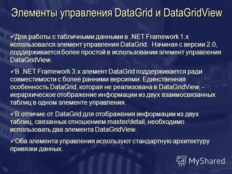 Элементы управления DataGrid и DataGridView Для работы с табличными данными в.NET Framework 1.x использовался элемент управления DataGrid. Начиная с версии 2.0, поддерживается более простой в использовании элемент управления DataGridView. В.NET Frame