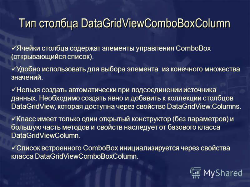 Тип столбца DataGridViewComboBoxColumn Ячейки столбца содержат элементы управления ComboBox (открывающийся список). Удобно использовать для выбора элемента из конечного множества значений. Нельзя создать автоматически при подсоединении источника данн